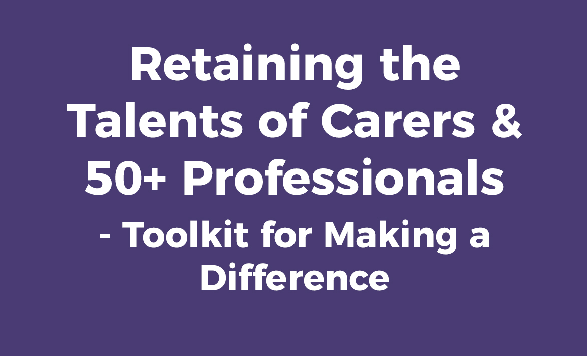 Retaining the Talents of Carers and 50+ Professionals: Toolkit for Making a Difference