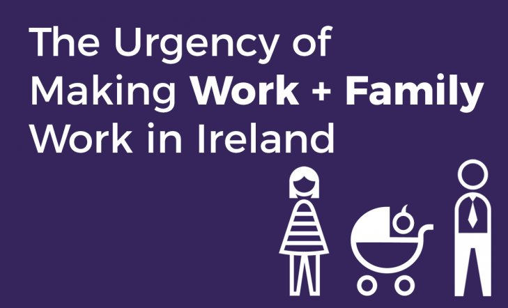 The Urgency of Making Work+Family Work in Ireland
